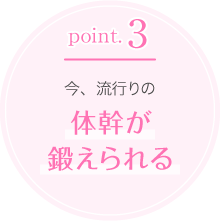 point.3今、流行りの体幹が                                 鍛えられる